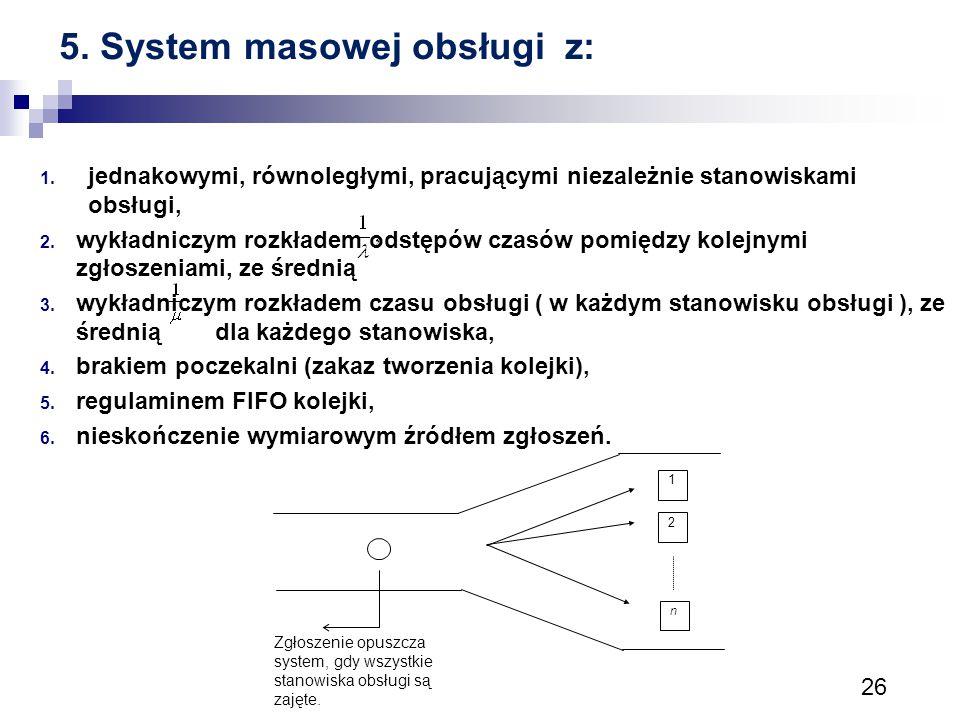 26 5. System masowej obsługi z: 1. jednakowymi, równoległymi, pracującymi niezależnie stanowiskami obsługi, 2. wykładniczym rozkładem odstępów czasów