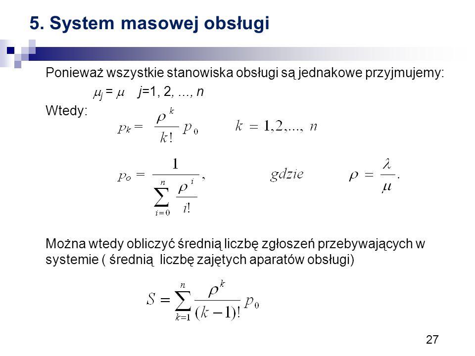 27 5. System masowej obsługi Ponieważ wszystkie stanowiska obsługi są jednakowe przyjmujemy:  j =  j=1, 2,..., n Wtedy: Można wtedy obliczyć średnią
