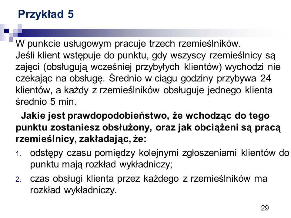 29 Przykład 5 W punkcie usługowym pracuje trzech rzemieślników. Jeśli klient wstępuje do punktu, gdy wszyscy rzemieślnicy są zajęci (obsługują wcześni
