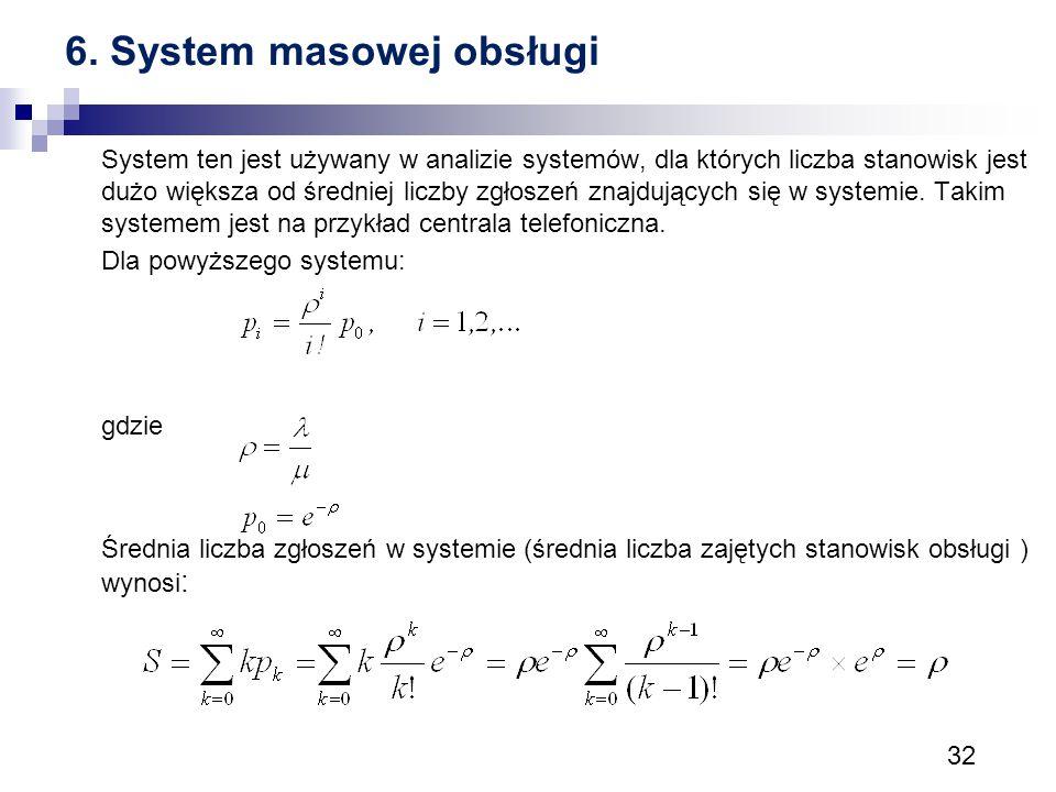 32 6. System masowej obsługi System ten jest używany w analizie systemów, dla których liczba stanowisk jest dużo większa od średniej liczby zgłoszeń z