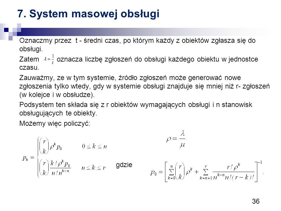 36 7. System masowej obsługi Oznaczmy przez t - średni czas, po którym każdy z obiektów zgłasza się do obsługi. Zatem oznacza liczbę zgłoszeń do obsłu