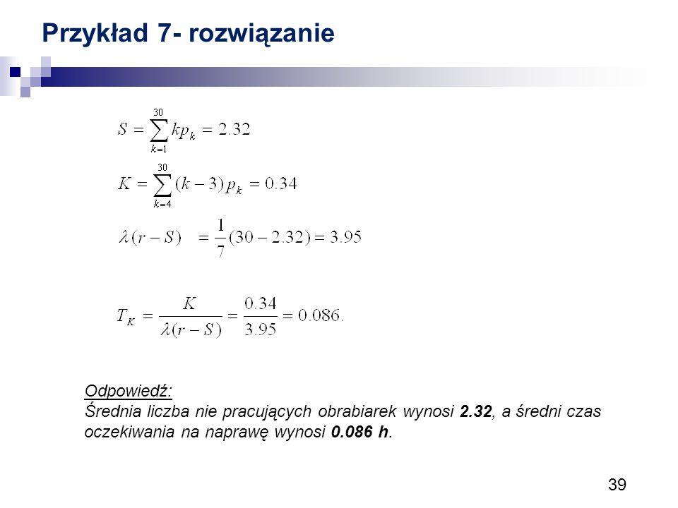 39 Przykład 7- rozwiązanie Odpowiedź: Średnia liczba nie pracujących obrabiarek wynosi 2.32, a średni czas oczekiwania na naprawę wynosi 0.086 h.