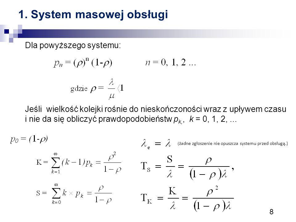 8 1. System masowej obsługi Dla powyższego systemu: Jeśli wielkość kolejki rośnie do nieskończoności wraz z upływem czasu i nie da się obliczyć prawdo