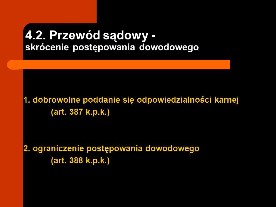 4.2. Przewód sądowy - skrócenie postępowania dowodowego 1. dobrowolne poddanie się odpowiedzialności karnej (art. 387 k.p.k.) 2. ograniczenie postępow