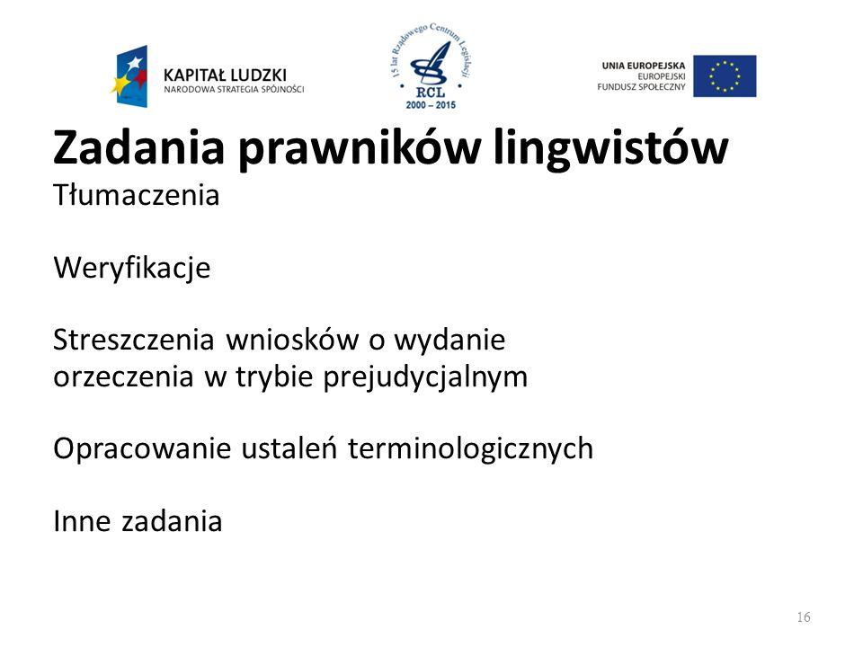 Zadania prawników lingwistów Tłumaczenia Weryfikacje Streszczenia wniosków o wydanie orzeczenia w trybie prejudycjalnym Opracowanie ustaleń terminologicznych Inne zadania 16