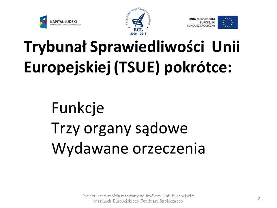 Trybunał Sprawiedliwości Unii Europejskiej (TSUE) pokrótce: Funkcje Trzy organy sądowe Wydawane orzeczenia Projekt jest współfinansowany ze środków Unii Europejskiej w ramach Europejskiego Funduszu Społecznego 2