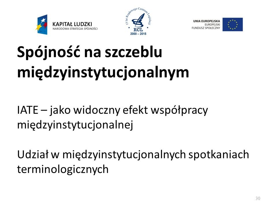 Spójność na szczeblu międzyinstytucjonalnym IATE – jako widoczny efekt współpracy międzyinstytucjonalnej Udział w międzyinstytucjonalnych spotkaniach terminologicznych 30