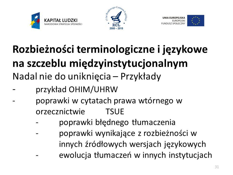 Rozbieżności terminologiczne i językowe na szczeblu międzyinstytucjonalnym Nadal nie do uniknięcia – Przykłady - przykład OHIM/UHRW -poprawki w cytatach prawa wtórnego w orzecznictwie TSUE -poprawki błędnego tłumaczenia -poprawki wynikające z rozbieżności w innych źródłowych wersjach językowych -ewolucja tłumaczeń w innych instytucjach 31