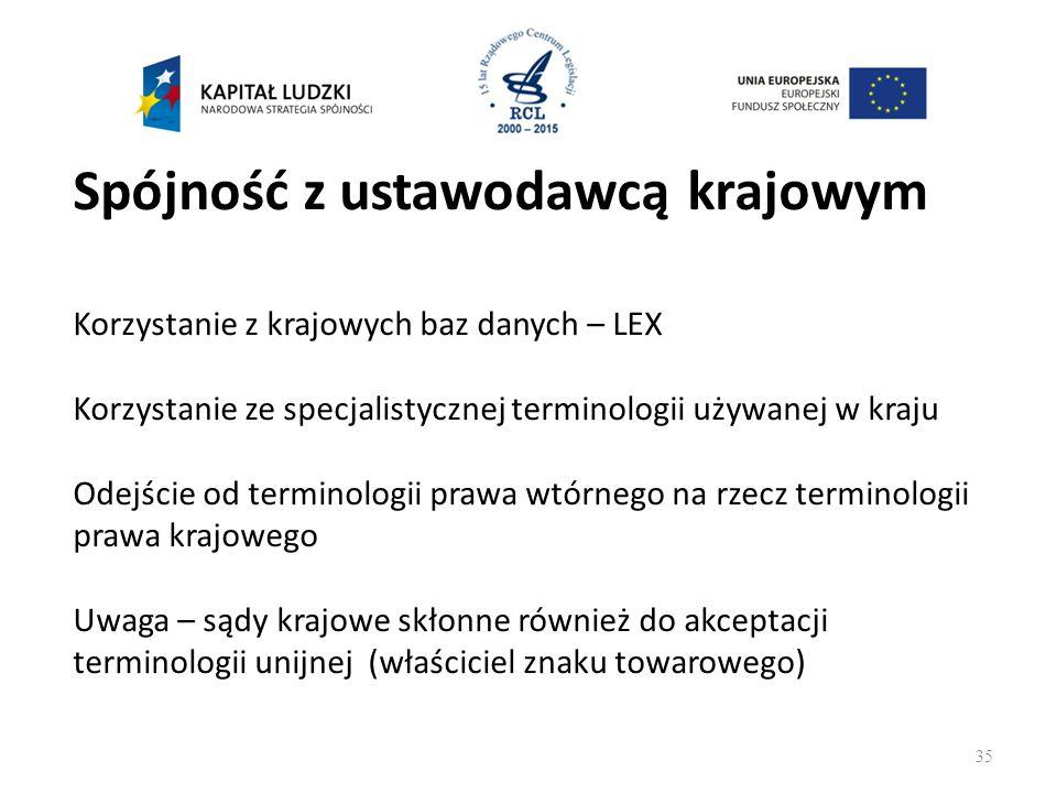 Spójność z ustawodawcą krajowym Korzystanie z krajowych baz danych – LEX Korzystanie ze specjalistycznej terminologii używanej w kraju Odejście od terminologii prawa wtórnego na rzecz terminologii prawa krajowego Uwaga – sądy krajowe skłonne również do akceptacji terminologii unijnej (właściciel znaku towarowego) 35