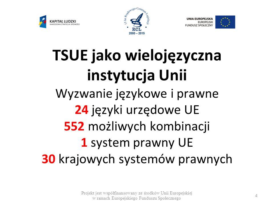 TSUE jako wielojęzyczna instytucja Unii Wyzwanie językowe i prawne 24 języki urzędowe UE 552 możliwych kombinacji 1 system prawny UE 30 krajowych systemów prawnych Projekt jest współfinansowany ze środków Unii Europejskiej w ramach Europejskiego Funduszu Społecznego 4