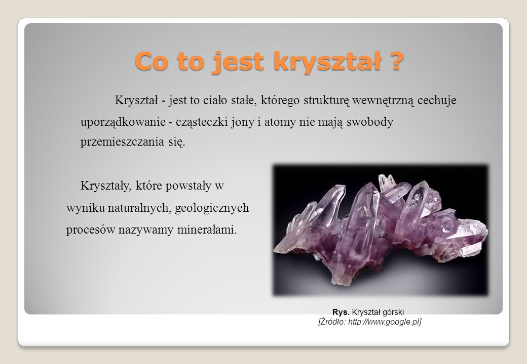 Co to jest kryształ ? Kryształ - jest to ciało stałe, którego strukturę wewnętrzną cechuje uporządkowanie - cząsteczki jony i atomy nie mają swobody p