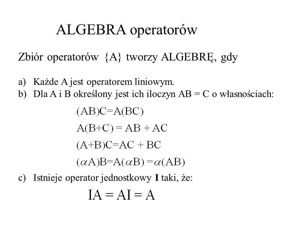 ALGEBRA operatorów Zbiór operatorów {A} tworzy ALGEBRĘ, gdy a)Każde A jest operatorem liniowym. b)Dla A i B określony jest ich iloczyn AB = C o własno