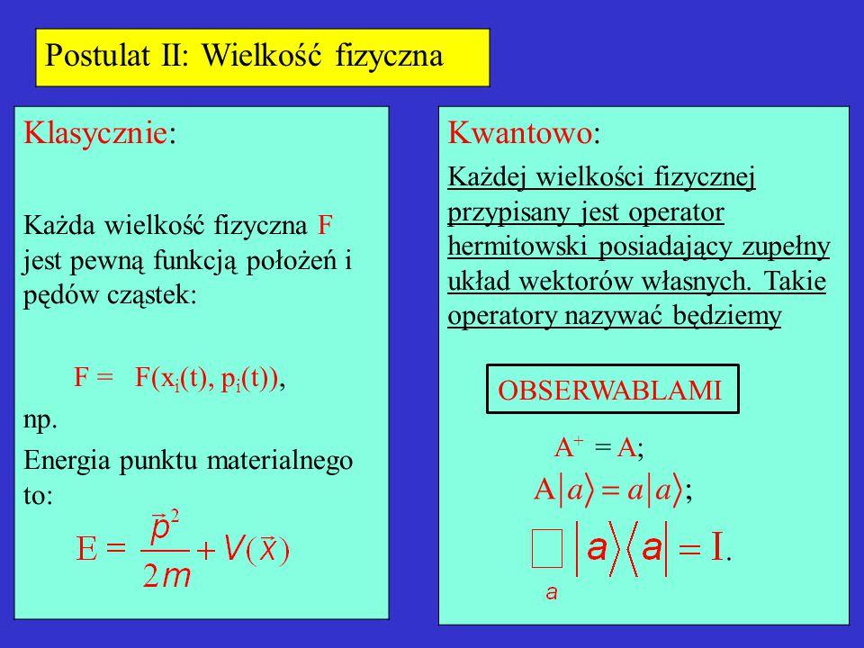 Postulat II: Wielkość fizyczna Klasycznie: Każda wielkość fizyczna F jest pewną funkcją położeń i pędów cząstek: F = F(x i (t), p i (t)), np. Energia