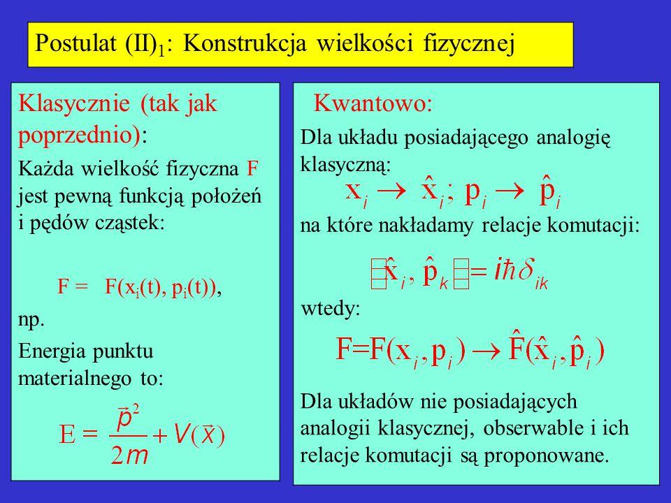 Postulat (II) 1 : Konstrukcja wielkości fizycznej Klasycznie (tak jak poprzednio): Każda wielkość fizyczna F jest pewną funkcją położeń i pędów cząste