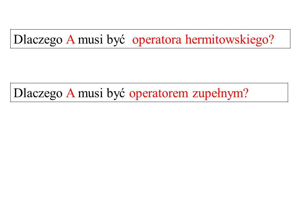 Dlaczego A musi być operatora hermitowskiego? Dlaczego A musi być operatorem zupełnym?