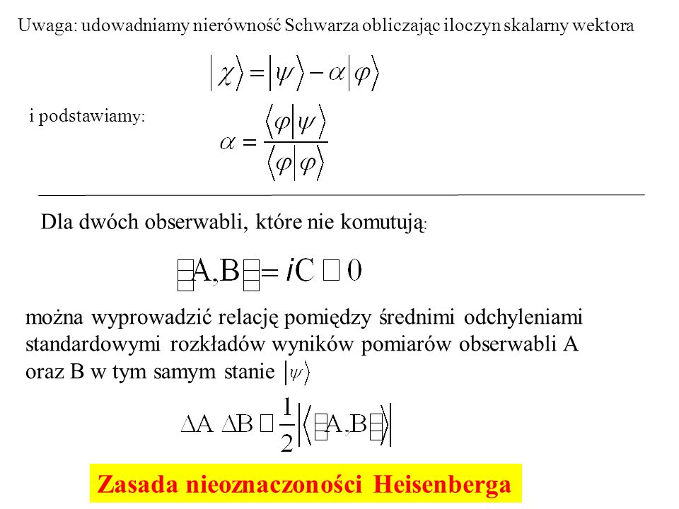 Uwaga: udowadniamy nierówność Schwarza obliczając iloczyn skalarny wektora i podstawiam y: Dla dwóch obserwabli, które nie komutują : można wyprowadzić relację pomiędzy średnimi odchyleniami standardowymi rozkładów wyników pomiarów obserwabli A oraz B w tym samym stanie Zasada nieoznaczoności Heisenberga