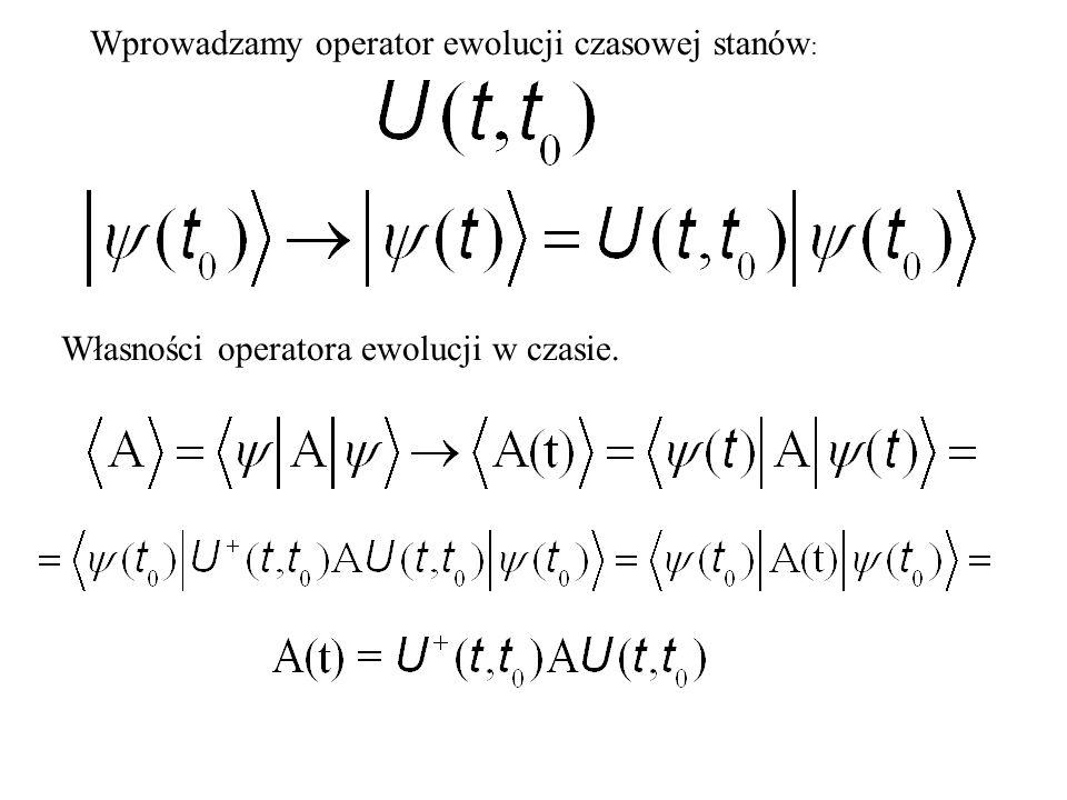 Wprowadzamy operator ewolucji czasowej stanów : Własności operatora ewolucji w czasie.