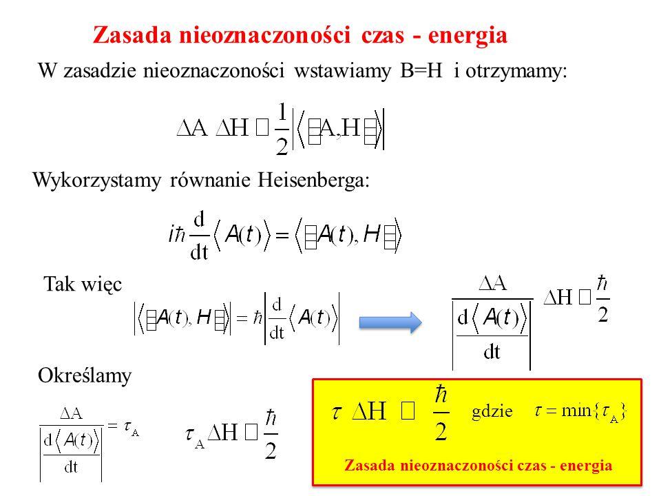 Zasada nieoznaczoności czas - energia W zasadzie nieoznaczoności wstawiamy B=H i otrzymamy: Wykorzystamy równanie Heisenberga: Tak więc Określamy gdzi