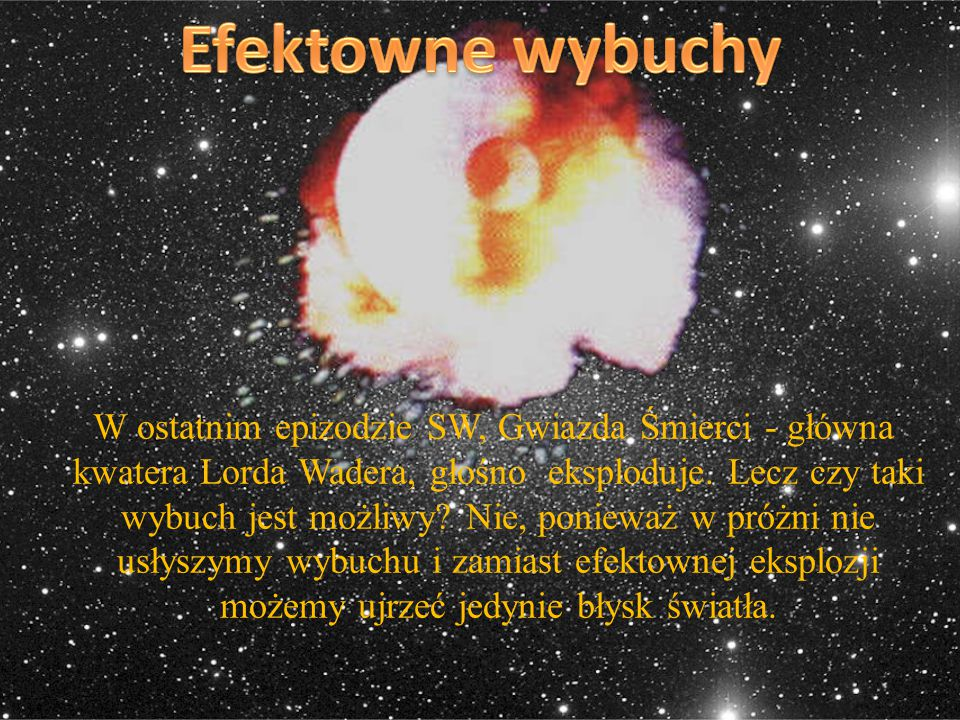 W ostatnim epizodzie SW, Gwiazda Śmierci - główna kwatera Lorda Wadera, głośno eksploduje. Lecz czy taki wybuch jest możliwy? Nie, ponieważ w próżni n