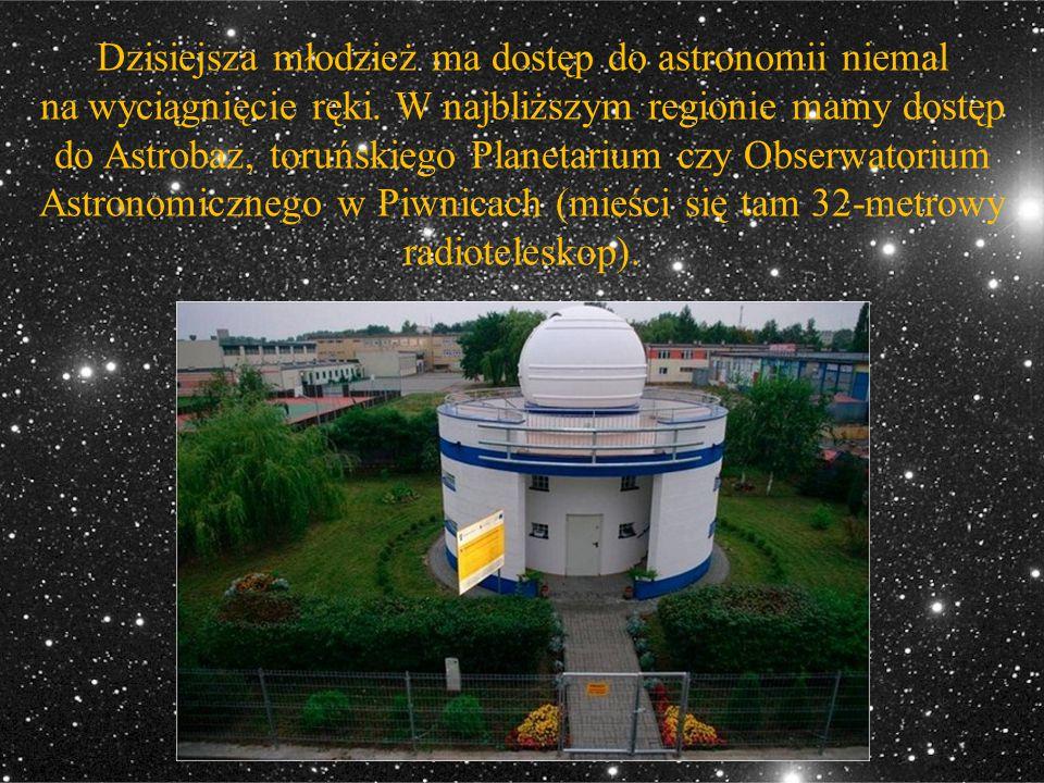 Dzisiejsza młodzież ma dostęp do astronomii niemal na wyciągnięcie ręki. W najbliższym regionie mamy dostęp do Astrobaz, toruńskiego Planetarium czy O