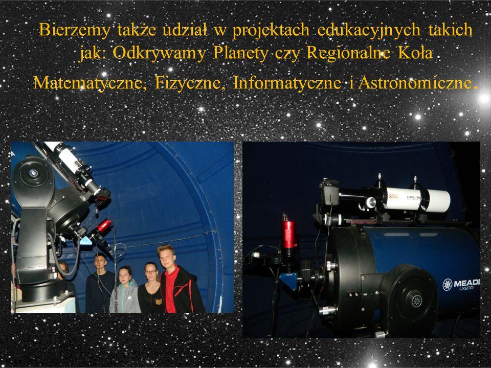 Bierzemy także udział w projektach edukacyjnych takich jak: Odkrywamy Planety czy Regionalne Koła Matematyczne, Fizyczne, Informatyczne i Astronomiczn