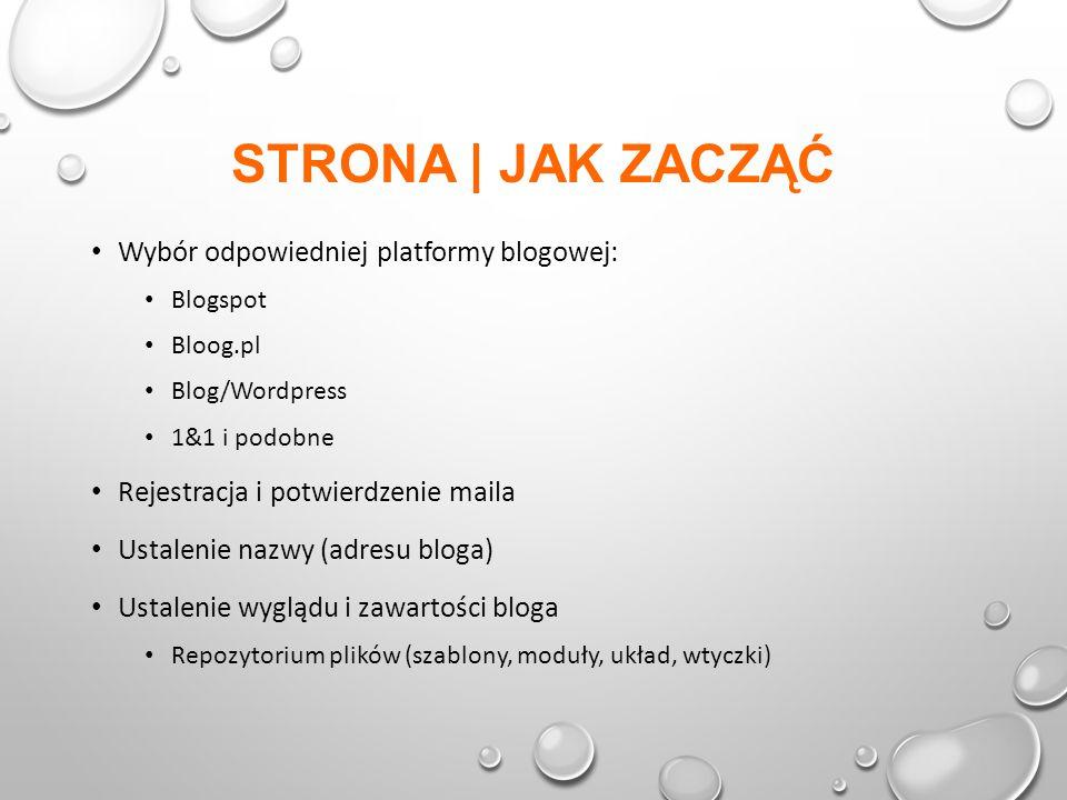 STRONA | JAK ZACZĄĆ Wybór odpowiedniej platformy blogowej: Blogspot Bloog.pl Blog/Wordpress 1&1 i podobne Rejestracja i potwierdzenie maila Ustalenie nazwy (adresu bloga) Ustalenie wyglądu i zawartości bloga Repozytorium plików (szablony, moduły, układ, wtyczki)