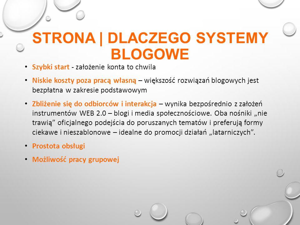 STRONA | DLACZEGO SYSTEMY BLOGOWE Szybki start - założenie konta to chwila Niskie koszty poza pracą własną – większość rozwiązań blogowych jest bezpłatna w zakresie podstawowym Zbliżenie się do odbiorców i interakcja – wynika bezpośrednio z założeń instrumentów WEB 2.0 – blogi i media społecznościowe.