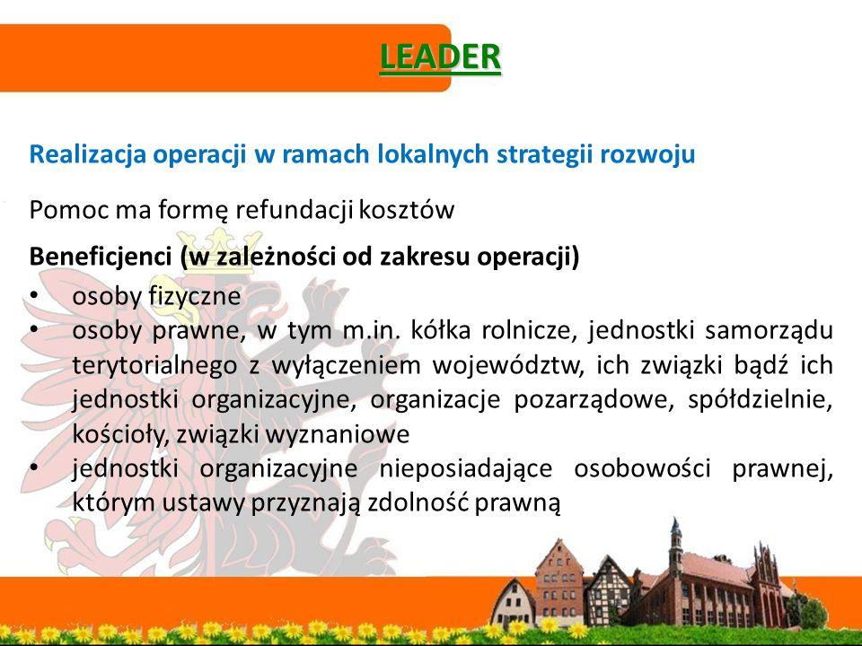 LEADER Realizacja operacji w ramach lokalnych strategii rozwoju Pomoc ma formę refundacji kosztów Beneficjenci (w zależności od zakresu operacji) osoby fizyczne osoby prawne, w tym m.in.