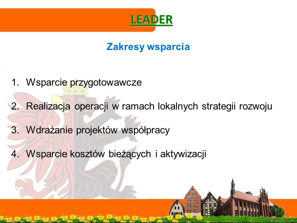 LEADER Zakresy wsparcia 1.Wsparcie przygotowawcze 2.Realizacja operacji w ramach lokalnych strategii rozwoju 3.Wdrażanie projektów współpracy 4.Wsparcie kosztów bieżących i aktywizacji
