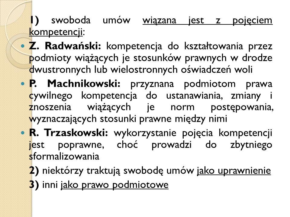 1) swoboda umów wiązana jest z pojęciem kompetencji: Z. Radwański: kompetencja do kształtowania przez podmioty wiążących je stosunków prawnych w drodz