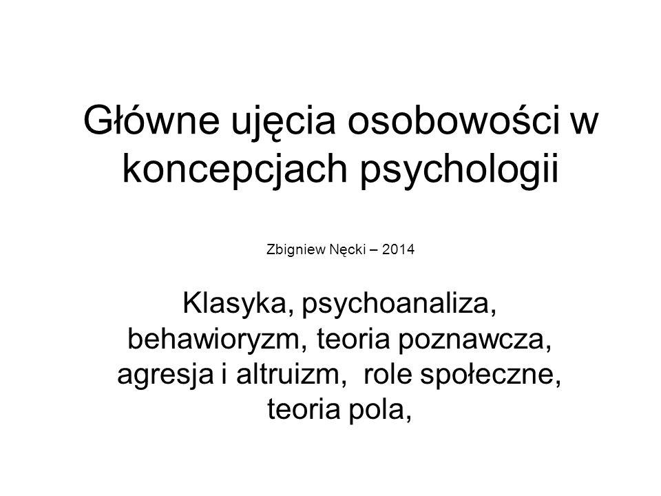 Główne ujęcia osobowości w koncepcjach psychologii Zbigniew Nęcki – 2014 Klasyka, psychoanaliza, behawioryzm, teoria poznawcza, agresja i altruizm, ro