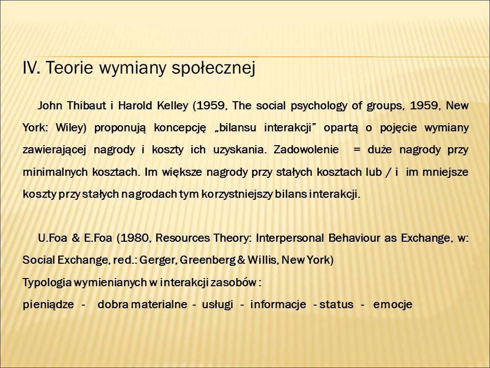 """IV. Teorie wymiany społecznej John Thibaut i Harold Kelley (1959, The social psychology of groups, 1959, New York: Wiley) proponują koncepcję """"bilansu"""