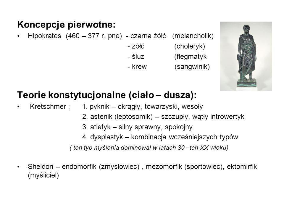 Koncepcje pierwotne: Hipokrates (460 – 377 r. pne) - czarna żółć (melancholik) - żółć (choleryk) - śluz (flegmatyk - krew (sangwinik) Teorie konstytuc