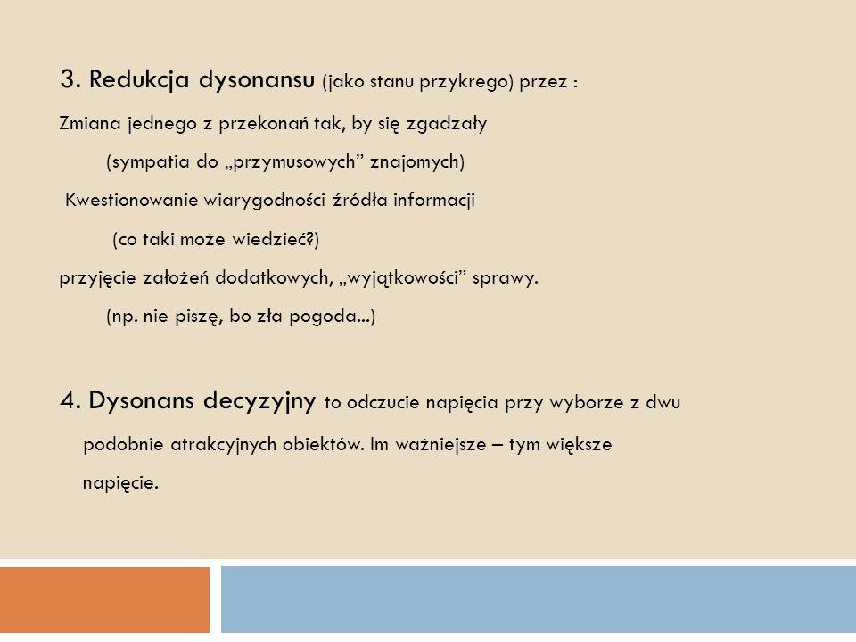 """3. Redukcja dysonansu (jako stanu przykrego) przez : Zmiana jednego z przekonań tak, by się zgadzały (sympatia do """"przymusowych"""" znajomych) Kwestionow"""