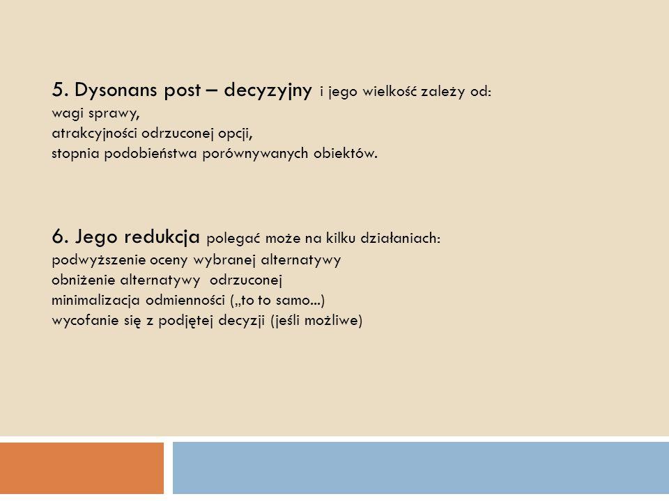 5. Dysonans post – decyzyjny i jego wielkość zależy od: wagi sprawy, atrakcyjności odrzuconej opcji, stopnia podobieństwa porównywanych obiektów. 6. J