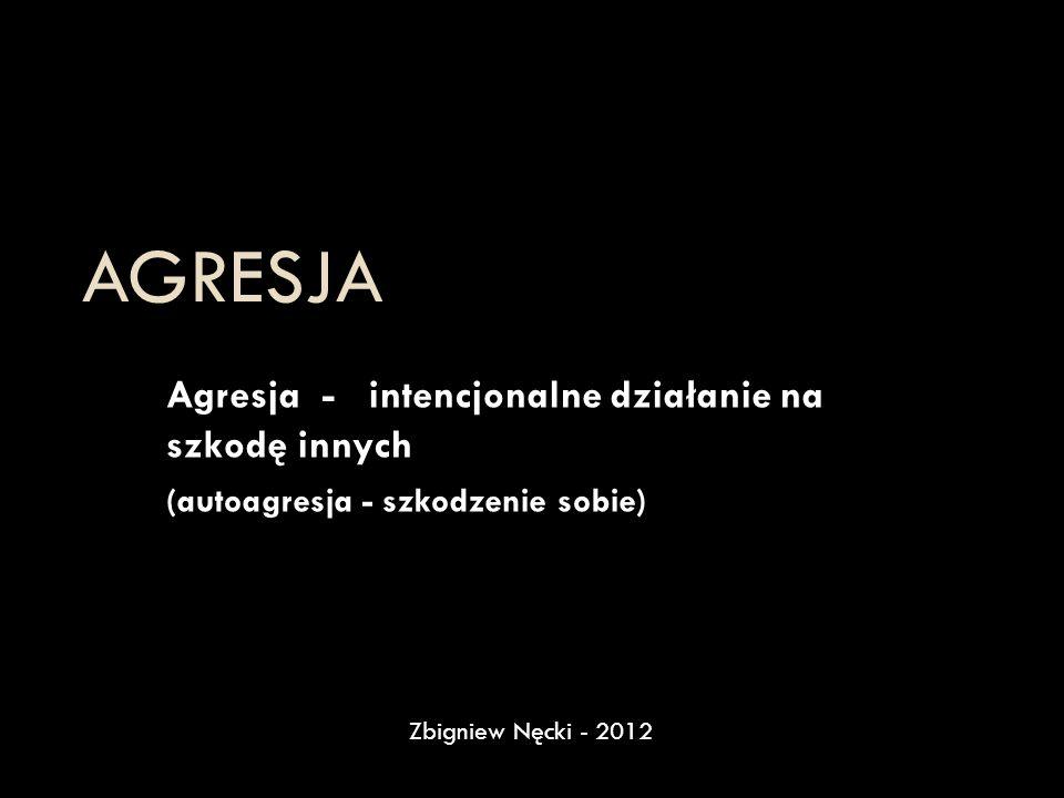 AGRESJA Agresja - intencjonalne działanie na szkodę innych (autoagresja - szkodzenie sobie) Zbigniew Nęcki - 2012