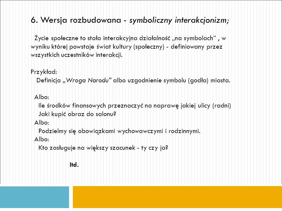 """6. Wersja rozbudowana - symboliczny interakcjonizm; Życie społeczne to stała interakcyjna działalność """"na symbolach"""", w wyniku której powstaje świat k"""