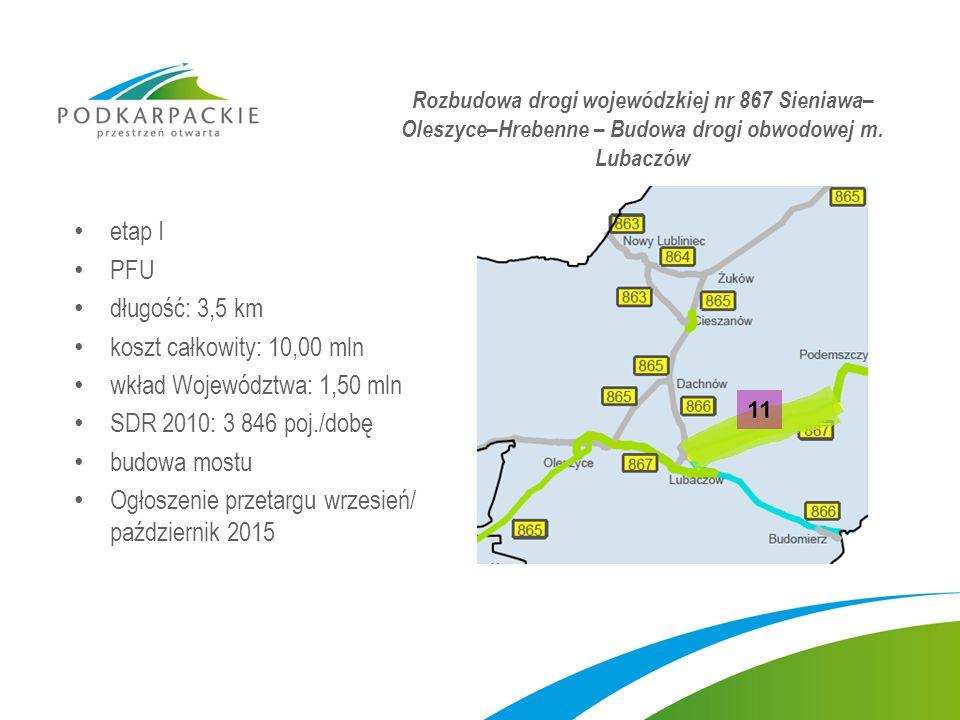 etap I PFU długość: 3,5 km koszt całkowity: 10,00 mln wkład Województwa: 1,50 mln SDR 2010: 3 846 poj./dobę budowa mostu Ogłoszenie przetargu wrzesień/ październik 2015 Rozbudowa drogi wojewódzkiej nr 867 Sieniawa– Oleszyce–Hrebenne – Budowa drogi obwodowej m.