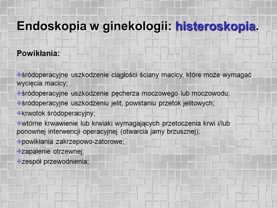Endoskopia w ginekologii: histeroskopia. Powikłania: śródoperacyjne uszkodzenie ciągłości ściany macicy, które może wymagać wycięcia macicy; śródopera