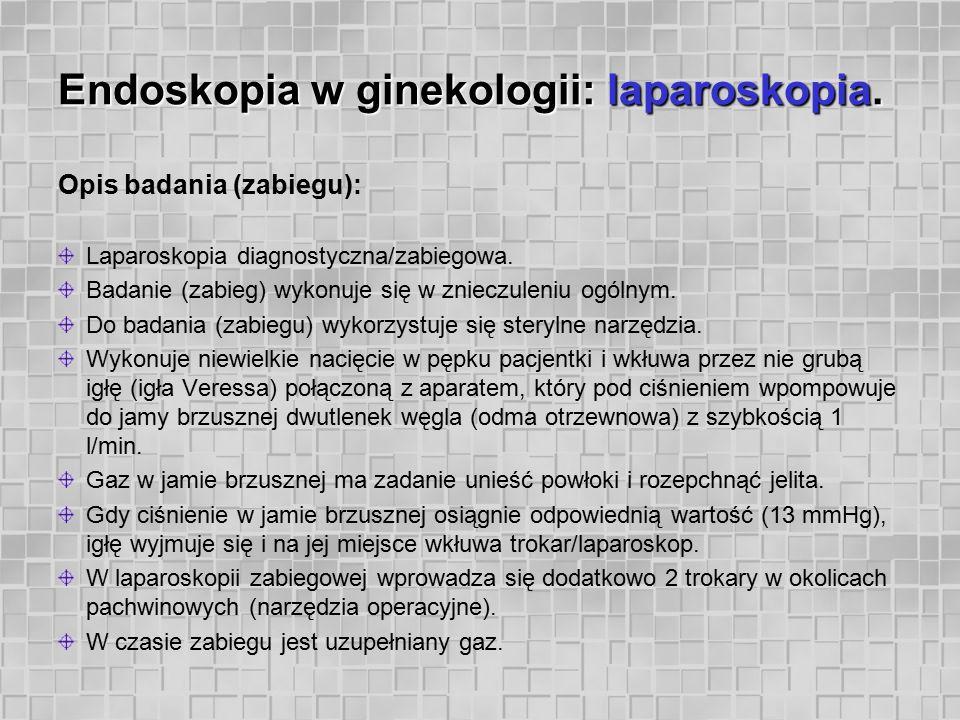 Endoskopia w ginekologii: laparoskopia. Opis badania (zabiegu): Laparoskopia diagnostyczna/zabiegowa. Badanie (zabieg) wykonuje się w znieczuleniu ogó