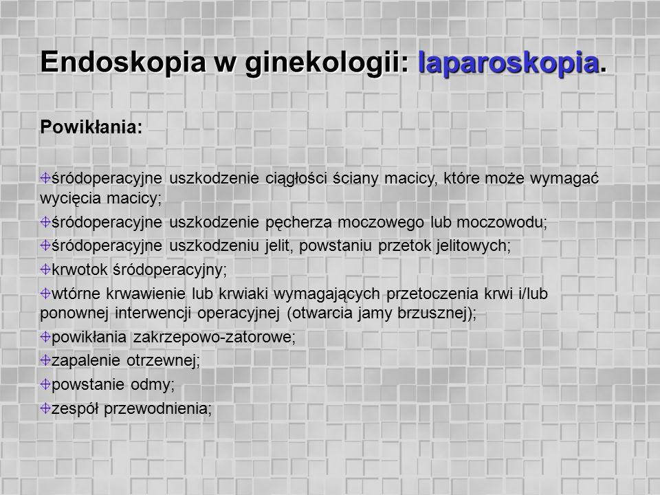 Endoskopia w ginekologii: laparoskopia. Powikłania: śródoperacyjne uszkodzenie ciągłości ściany macicy, które może wymagać wycięcia macicy; śródoperac