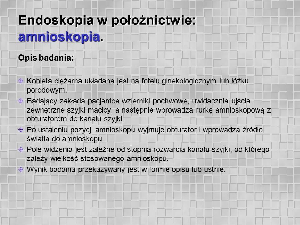 Endoskopia w położnictwie: amnioskopia. Opis badania: Kobieta ciężarna układana jest na fotelu ginekologicznym lub łóżku porodowym. Badający zakłada p