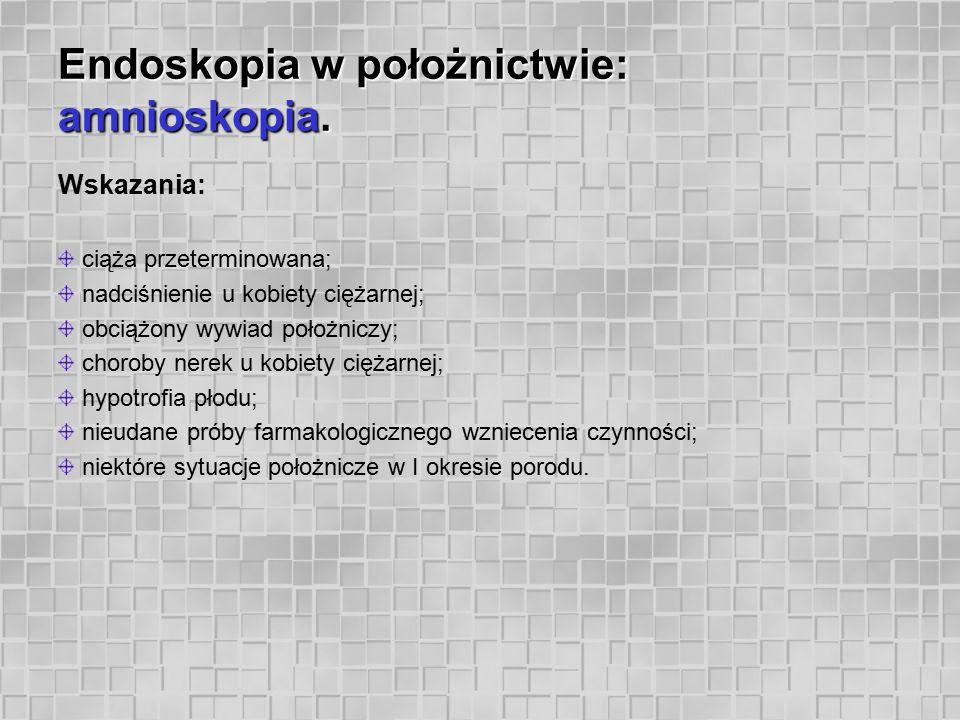 Endoskopia w położnictwie: amnioskopia. Wskazania: ciąża przeterminowana; nadciśnienie u kobiety ciężarnej; obciążony wywiad położniczy; choroby nerek