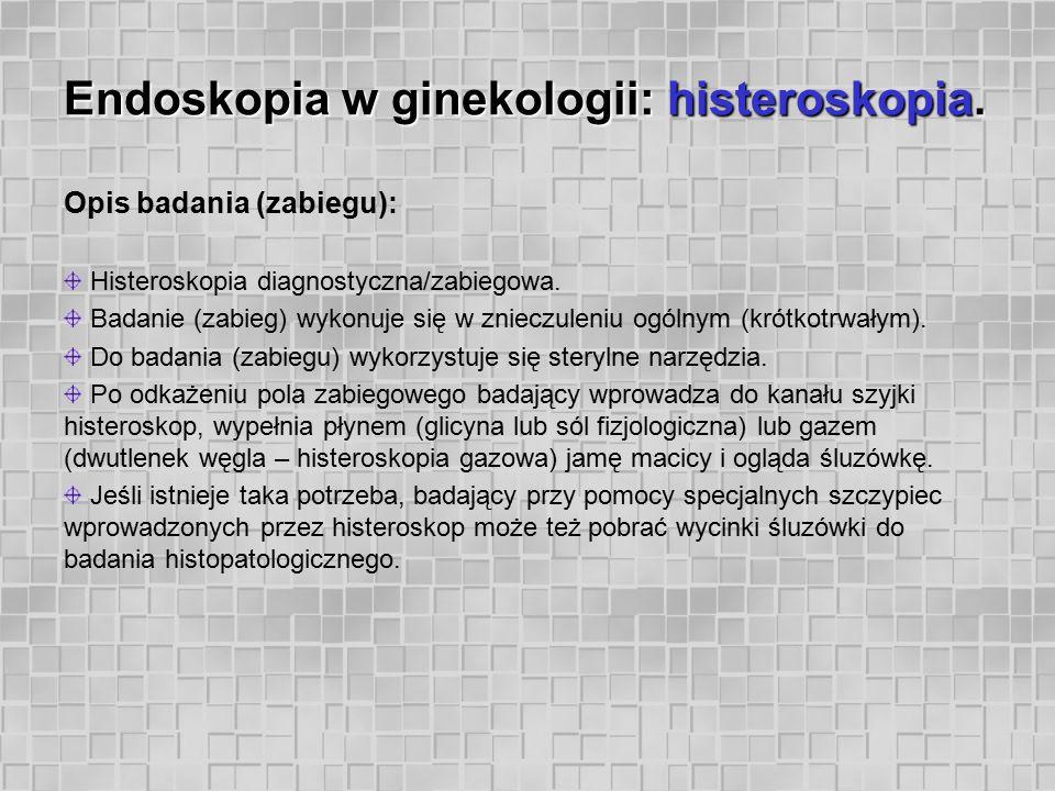 Endoskopia w ginekologii: histeroskopia. Opis badania (zabiegu): Histeroskopia diagnostyczna/zabiegowa. Badanie (zabieg) wykonuje się w znieczuleniu o