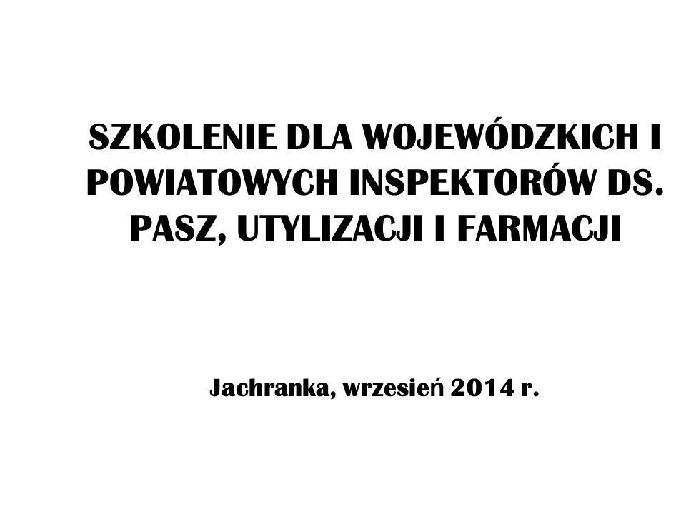 SZKOLENIE DLA WOJEWÓDZKICH I POWIATOWYCH INSPEKTORÓW DS. PASZ, UTYLIZACJI I FARMACJI Jachranka, wrzesie ń 2014 r.