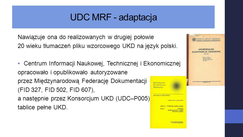 UDC MRF - adaptacja Nawiązuje ona do realizowanych w drugiej połowie 20 wieku tłumaczeń pliku wzorcowego UKD na język polski. Centrum Informacji Nauko