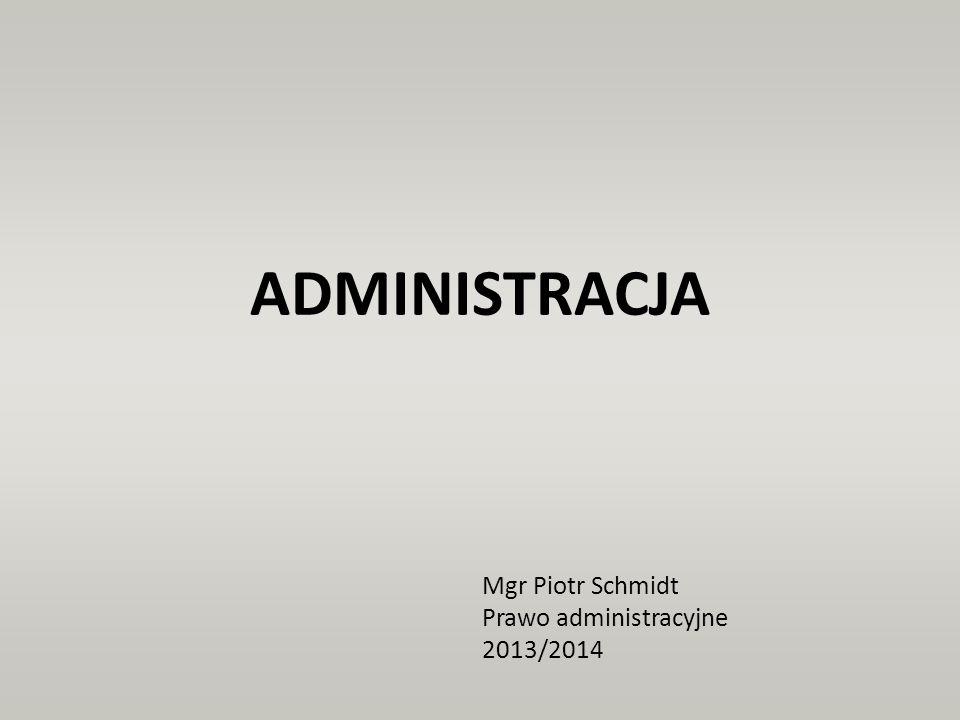 ADMINISTRACJA Mgr Piotr Schmidt Prawo administracyjne 2013/2014