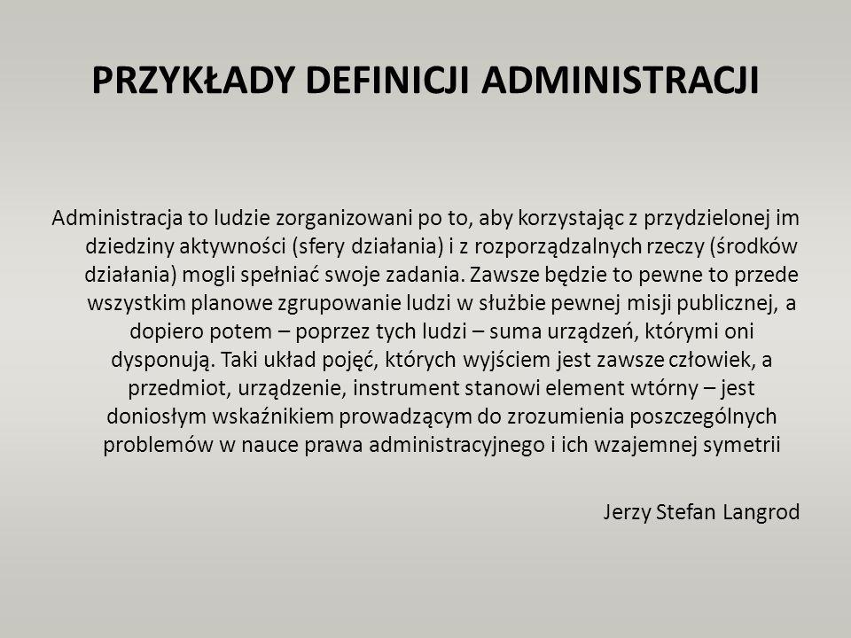 PRZYKŁADY DEFINICJI ADMINISTRACJI Administracja to ludzie zorganizowani po to, aby korzystając z przydzielonej im dziedziny aktywności (sfery działani
