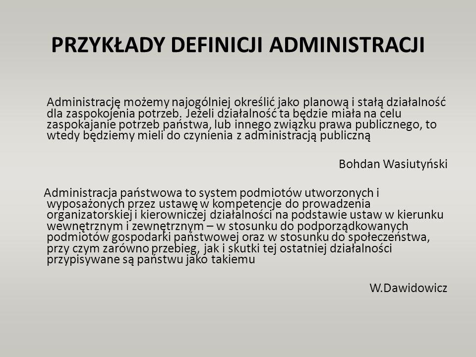 PRZYKŁADY DEFINICJI ADMINISTRACJI Definicja negatywno – przedmiotowa: Administracja to działalność państwa poza ustawodawstwem i sądownictwem, Definicja negatywno – podmiotowa: Administracja to działalność organów publicznych, które nie należą do organów ustawodawczych ani sądowniczych, Definicja pozytywna - przedmiotowa: Administracja to działalność celowa, praktyczna, stała, regulacyjna, bezpośrednia, władcza, twórcza, kontrolowana, oparta na prawie, organizatorska, kierownicza, swoista,..., mająca na celu realizację zadań publicznych, Definicja pozytywna – podmiotowa: Administracja to działalność organów administracji