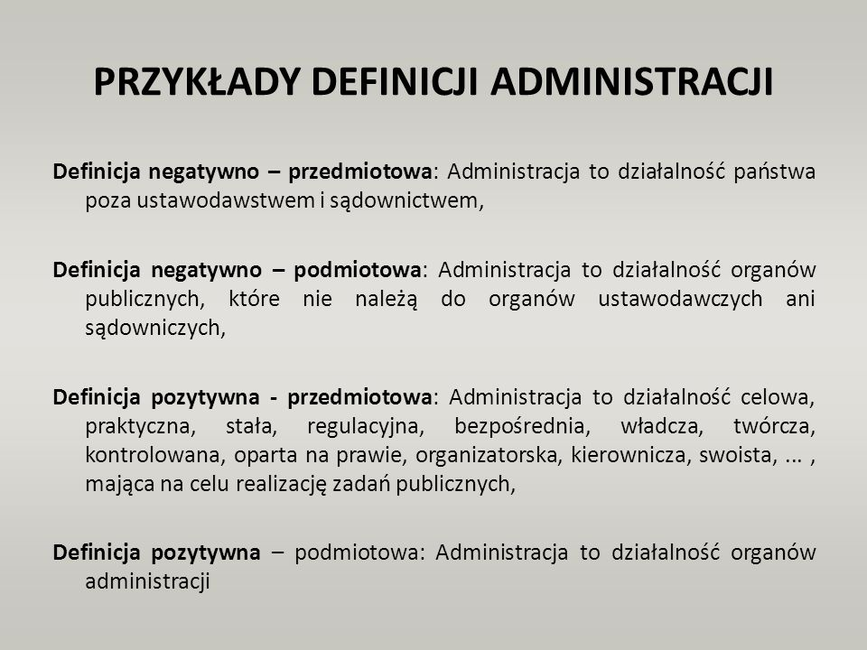 PRZYKŁADY DEFINICJI ADMINISTRACJI Definicja negatywno – przedmiotowa: Administracja to działalność państwa poza ustawodawstwem i sądownictwem, Definic
